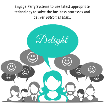 Engage Perry Systems to use latest appropriate technology to solve the business processes and deliver... Outcomes that Delight